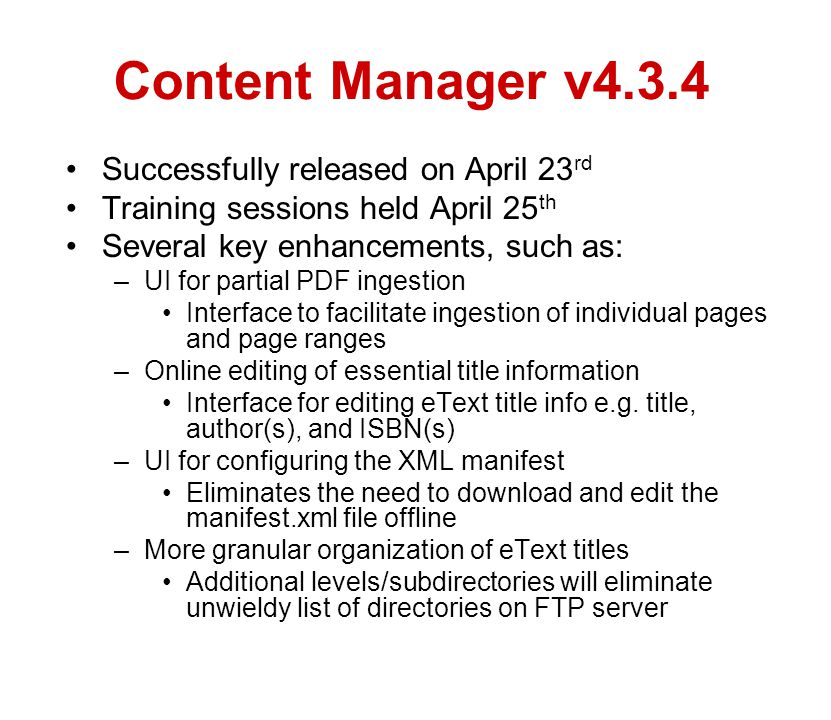 Content Manager v4.3.4 Successfully released on April 23 rd Training sessions held April 25 th Several key enhancements, such as: –UI for partial PDF ingestion Interface to facilitate ingestion of individual pages and page ranges –Online editing of essential title information Interface for editing eText title info e.g.