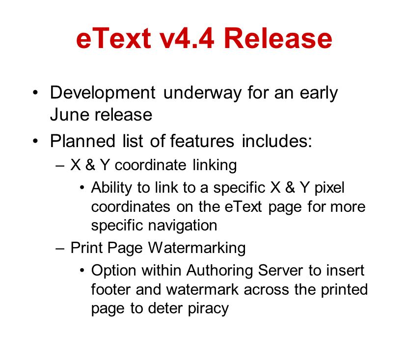 eText v4.4 Release Development underway for an early June release Planned list of features includes: –X & Y coordinate linking Ability to link to a specific X & Y pixel coordinates on the eText page for more specific navigation –Print Page Watermarking Option within Authoring Server to insert footer and watermark across the printed page to deter piracy