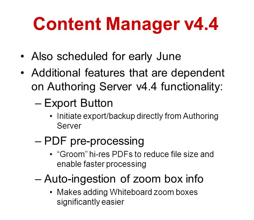 Content Manager v4.4 Also scheduled for early June Additional features that are dependent on Authoring Server v4.4 functionality: –Export Button Initiate export/backup directly from Authoring Server –PDF pre-processing Groom hi-res PDFs to reduce file size and enable faster processing –Auto-ingestion of zoom box info Makes adding Whiteboard zoom boxes significantly easier
