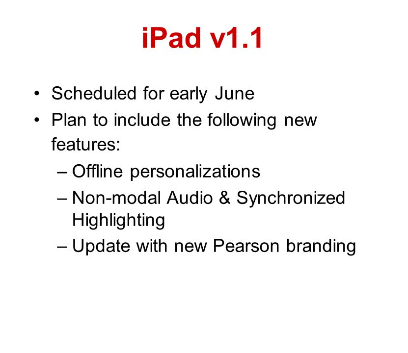 iPad v1.1 Scheduled for early June Plan to include the following new features: –Offline personalizations –Non-modal Audio & Synchronized Highlighting –Update with new Pearson branding