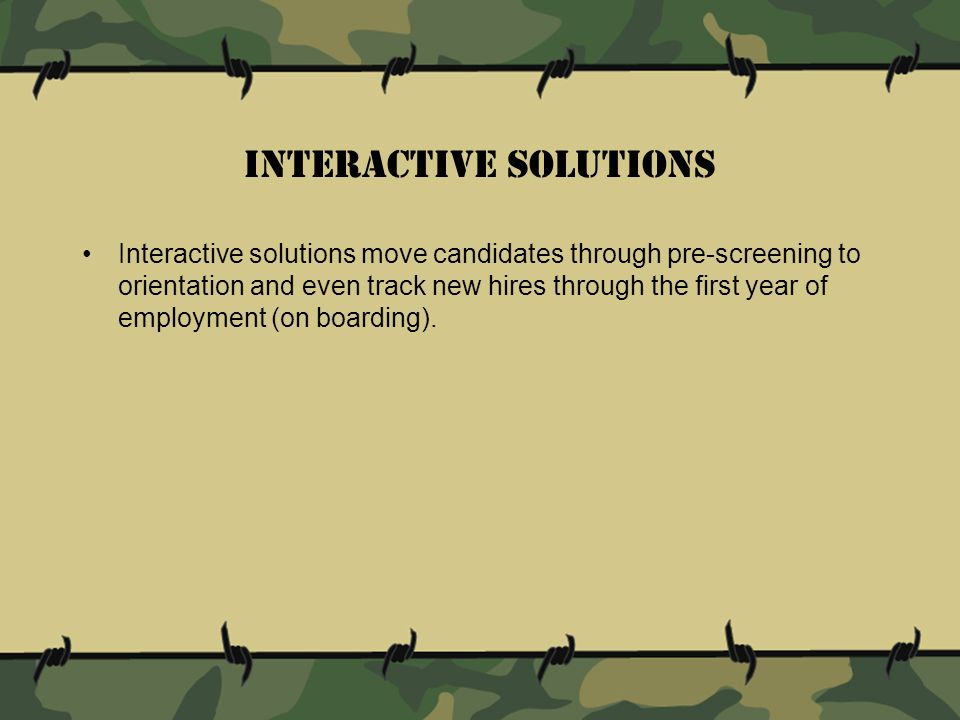 Interactive solutions move candidates through pre-screening to orientation and even track new hires through the first year of employment (on boarding).