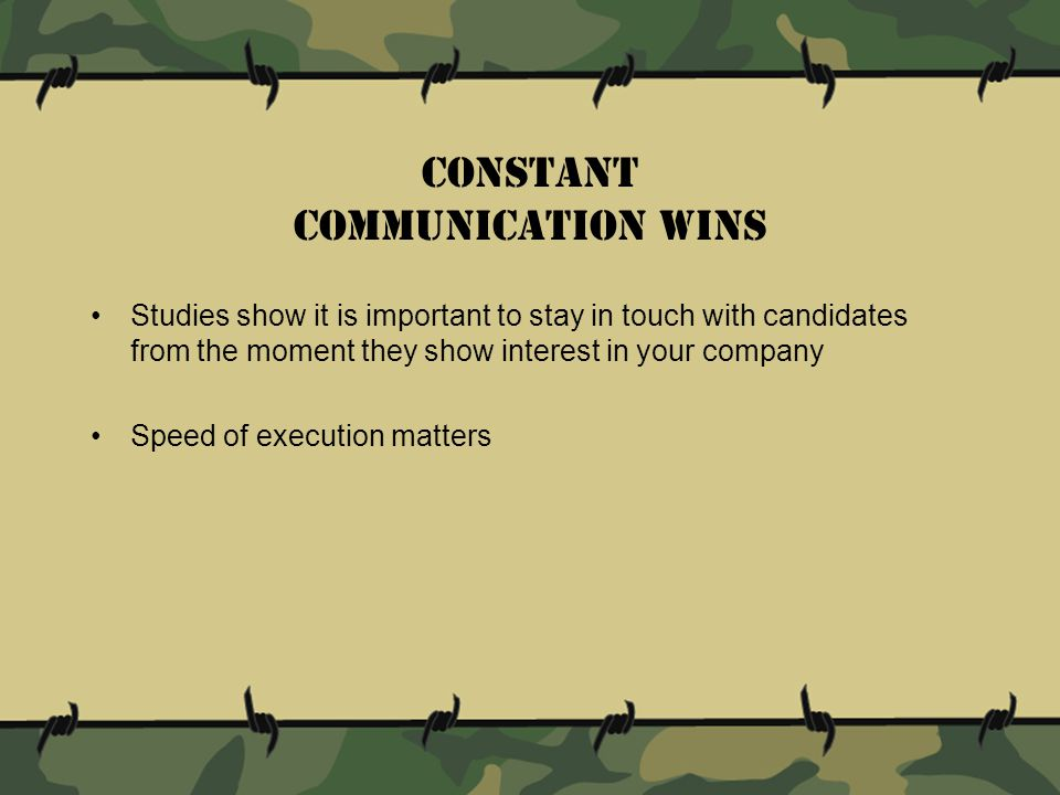 Studies show it is important to stay in touch with candidates from the moment they show interest in your company Speed of execution matters Constant communication wins