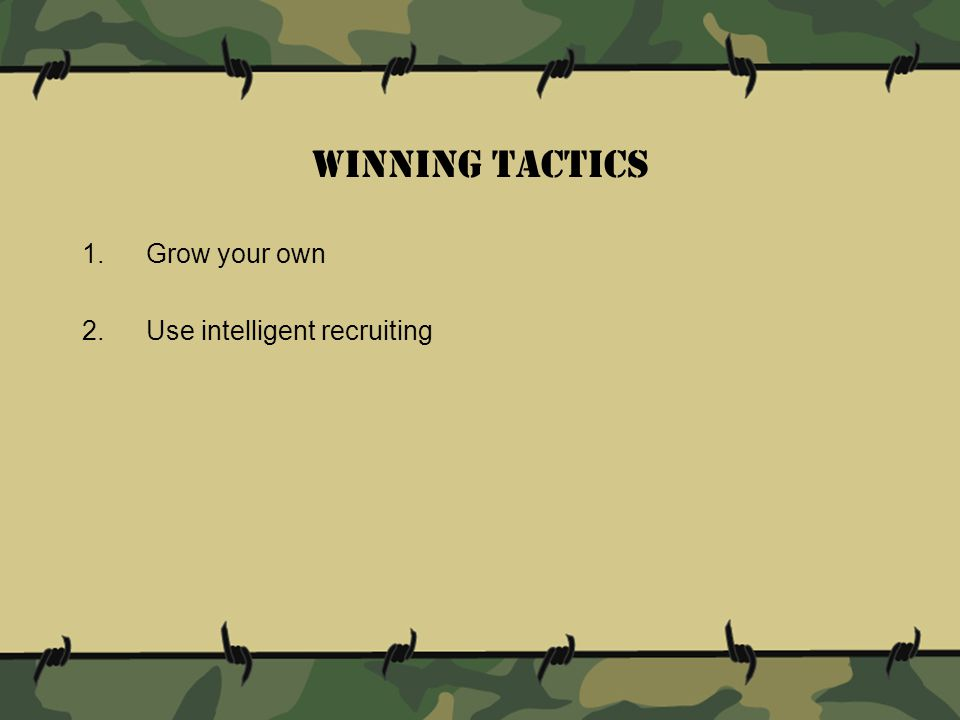 Winning tactics 1.Grow your own 2.Use intelligent recruiting