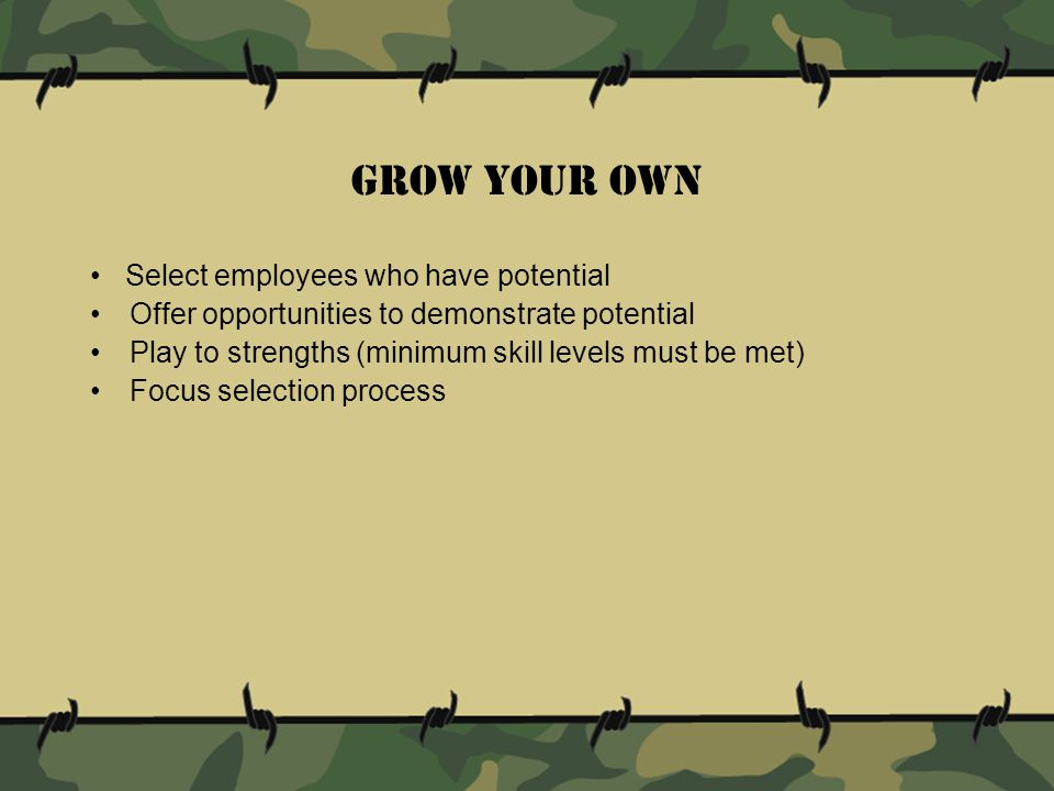 Grow Your Own Select employees who have potential Offer opportunities to demonstrate potential Play to strengths (minimum skill levels must be met) Focus selection process