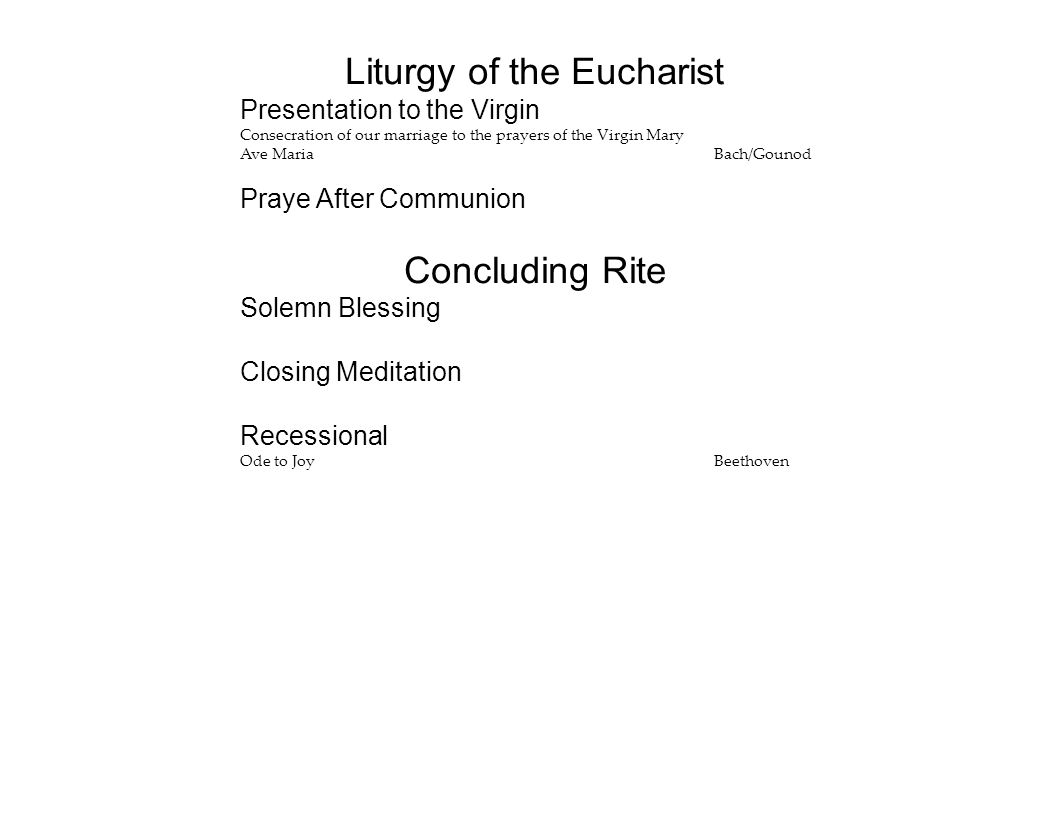 Liturgy of the Eucharist Presentation to the Virgin Consecration of our marriage to the prayers of the Virgin Mary Ave MariaBach/Gounod Praye After Communion Concluding Rite Solemn Blessing Closing Meditation Recessional Ode to JoyBeethoven