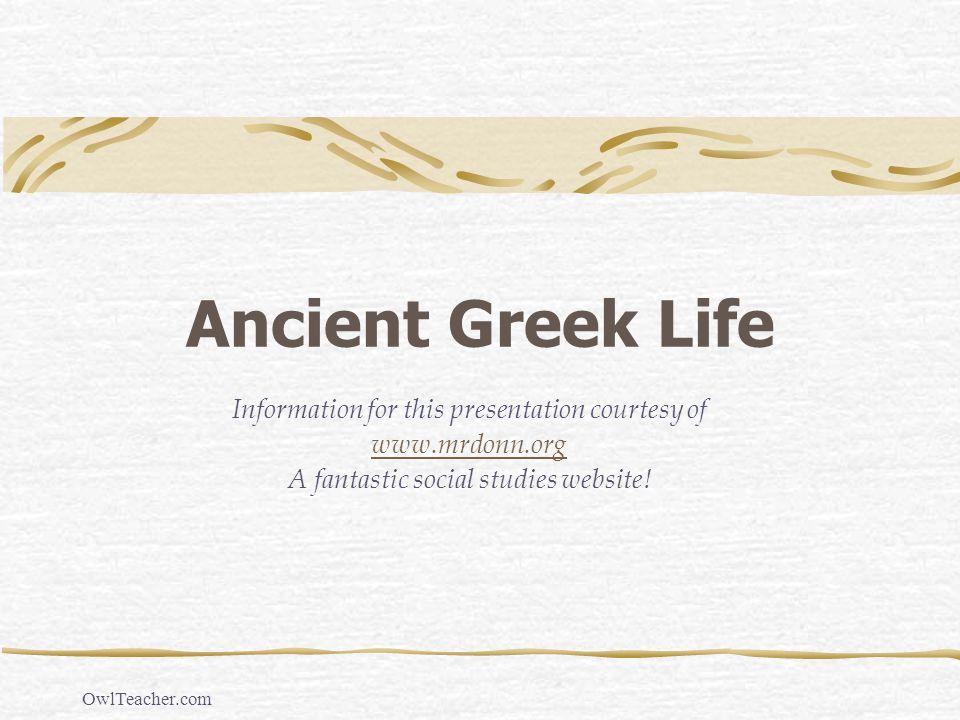 OwlTeacher.com Ancient Greek Life Information for this presentation courtesy of www.mrdonn.org A fantastic social studies website!
