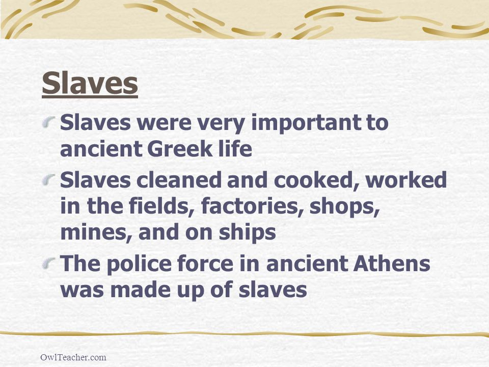 OwlTeacher.com Slaves Slaves were very important to ancient Greek life Slaves cleaned and cooked, worked in the fields, factories, shops, mines, and o