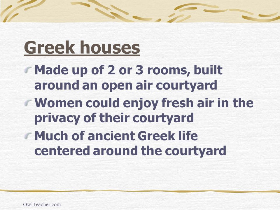 OwlTeacher.com Greek houses Made up of 2 or 3 rooms, built around an open air courtyard Women could enjoy fresh air in the privacy of their courtyard