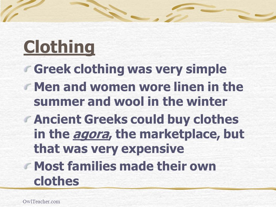 OwlTeacher.com Clothing Greek clothing was very simple Men and women wore linen in the summer and wool in the winter Ancient Greeks could buy clothes