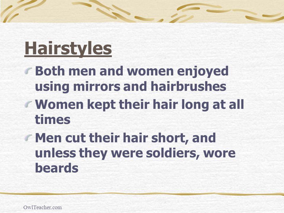 OwlTeacher.com Hairstyles Both men and women enjoyed using mirrors and hairbrushes Women kept their hair long at all times Men cut their hair short, a