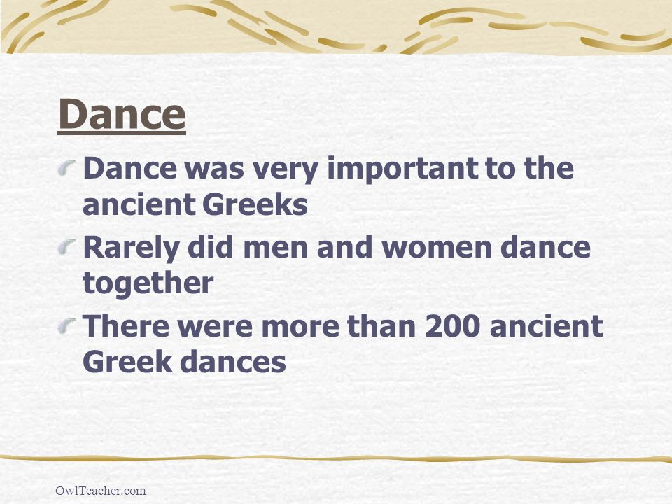 OwlTeacher.com Dance Dance was very important to the ancient Greeks Rarely did men and women dance together There were more than 200 ancient Greek dan