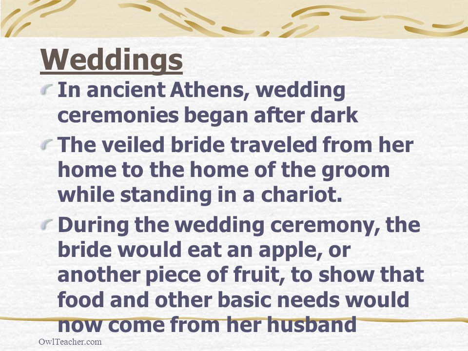 OwlTeacher.com Weddings In ancient Athens, wedding ceremonies began after dark The veiled bride traveled from her home to the home of the groom while