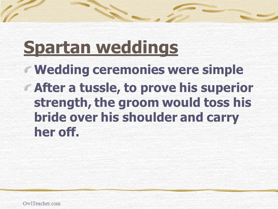 OwlTeacher.com Spartan weddings Wedding ceremonies were simple After a tussle, to prove his superior strength, the groom would toss his bride over his