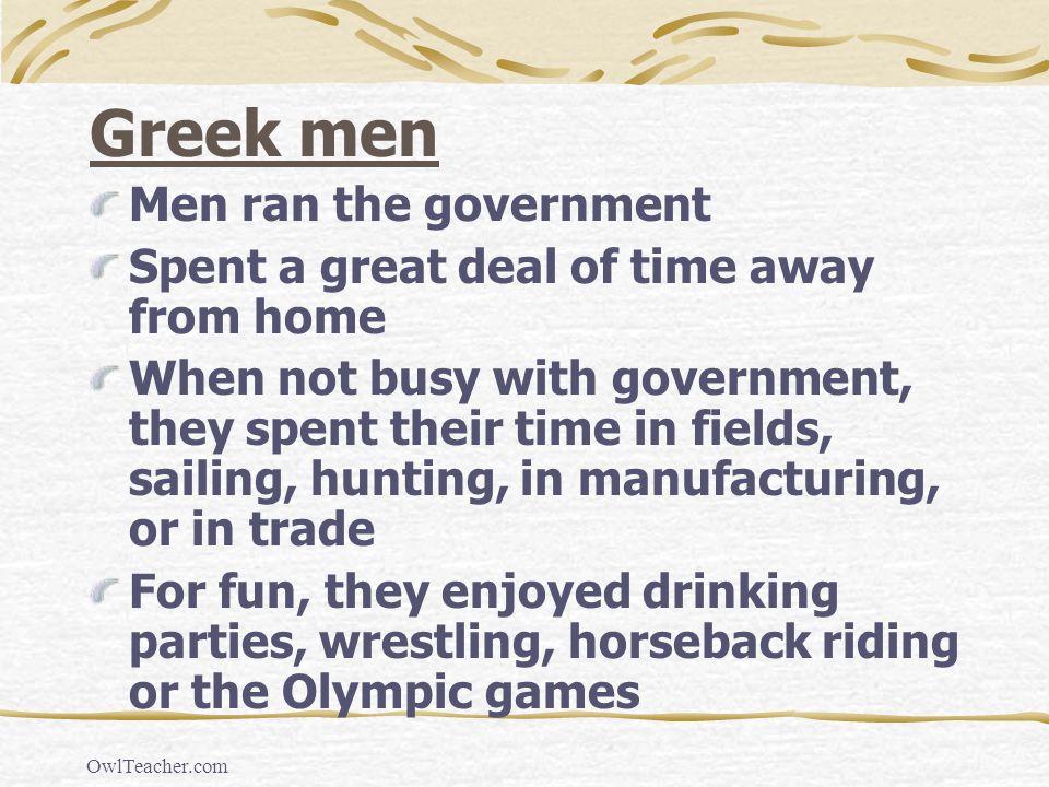 OwlTeacher.com Greek men Men ran the government Spent a great deal of time away from home When not busy with government, they spent their time in fiel