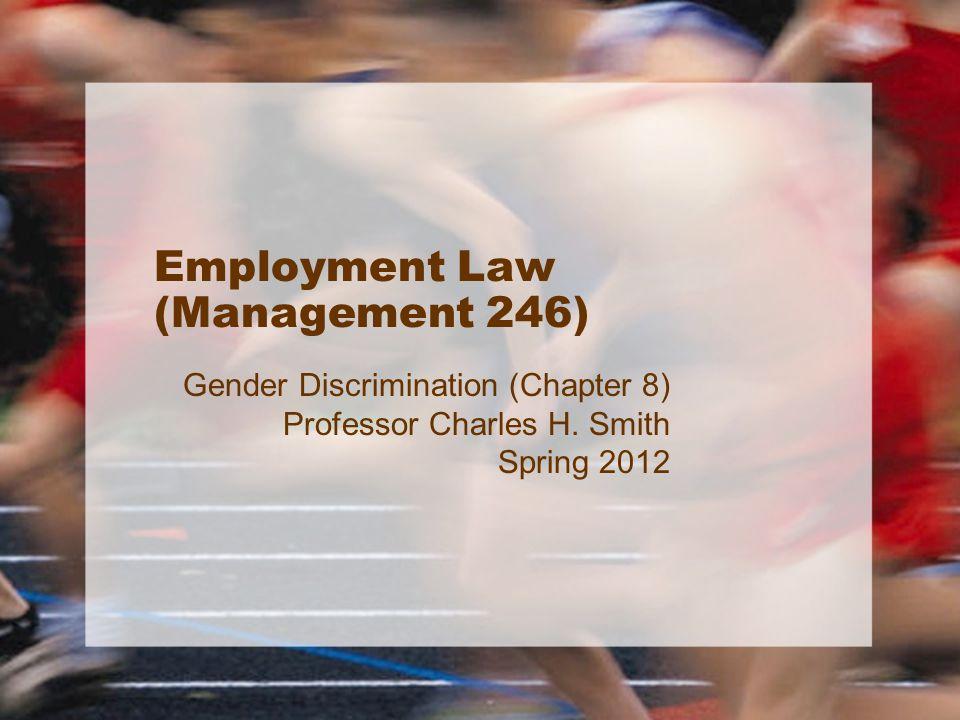 Employment Law (Management 246) Gender Discrimination (Chapter 8) Professor Charles H. Smith Spring 2012