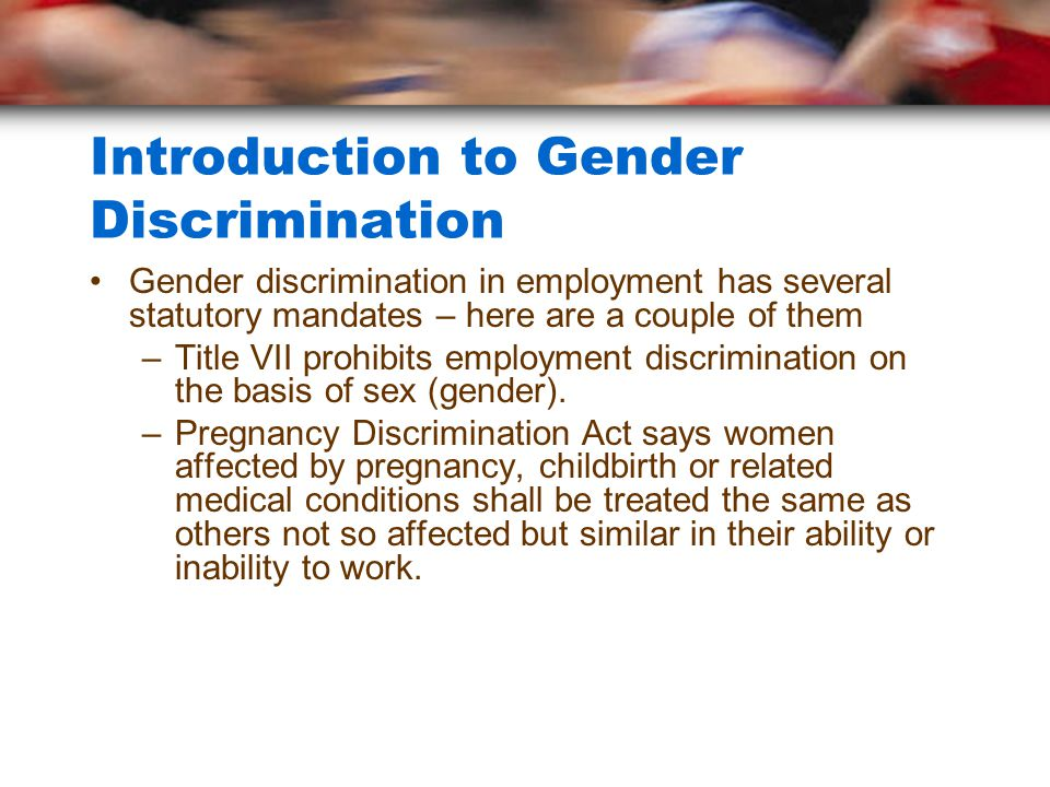 Introduction to Gender Discrimination Gender discrimination in employment has several statutory mandates – here are a couple of them –Title VII prohibits employment discrimination on the basis of sex (gender).