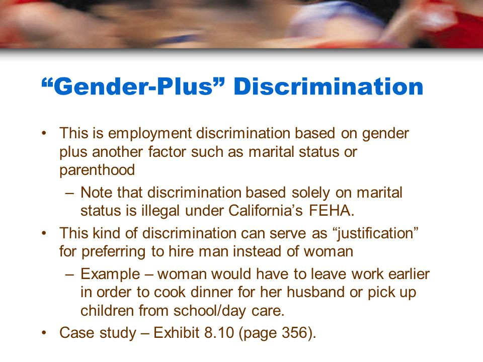 """""""Gender-Plus"""" Discrimination This is employment discrimination based on gender plus another factor such as marital status or parenthood –Note that dis"""