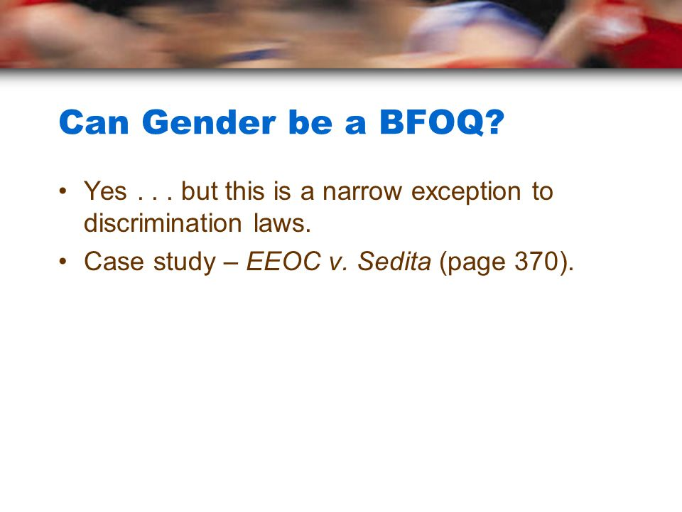 Can Gender be a BFOQ? Yes... but this is a narrow exception to discrimination laws. Case study – EEOC v. Sedita (page 370).