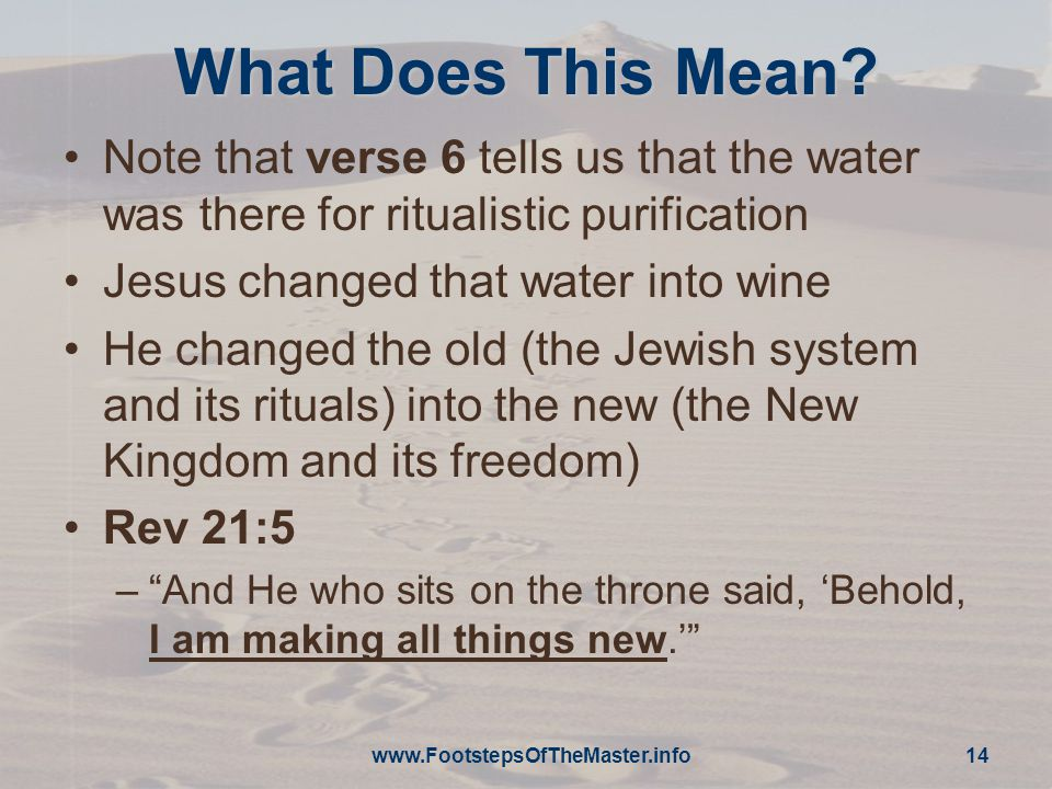 www.FootstepsOfTheMaster.info 14 What Does This Mean? Note that verse 6 tells us that the water was there for ritualistic purification Jesus changed t