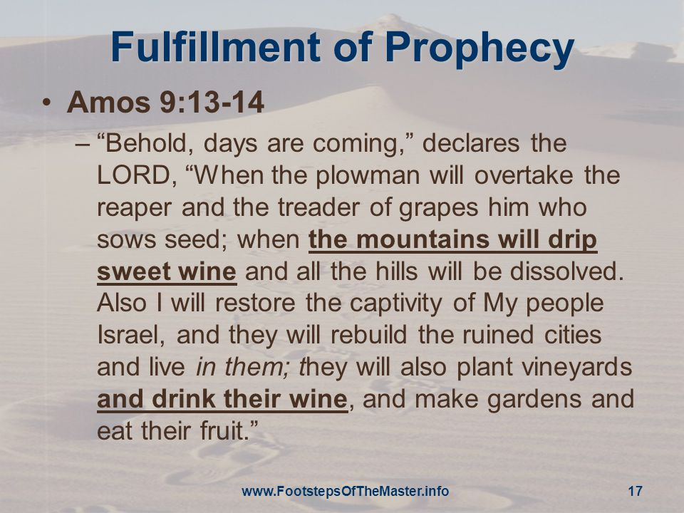 """www.FootstepsOfTheMaster.info 17 Fulfillment of Prophecy Amos 9:13-14 –""""Behold, days are coming,"""" declares the LORD, """"When the plowman will overtake t"""