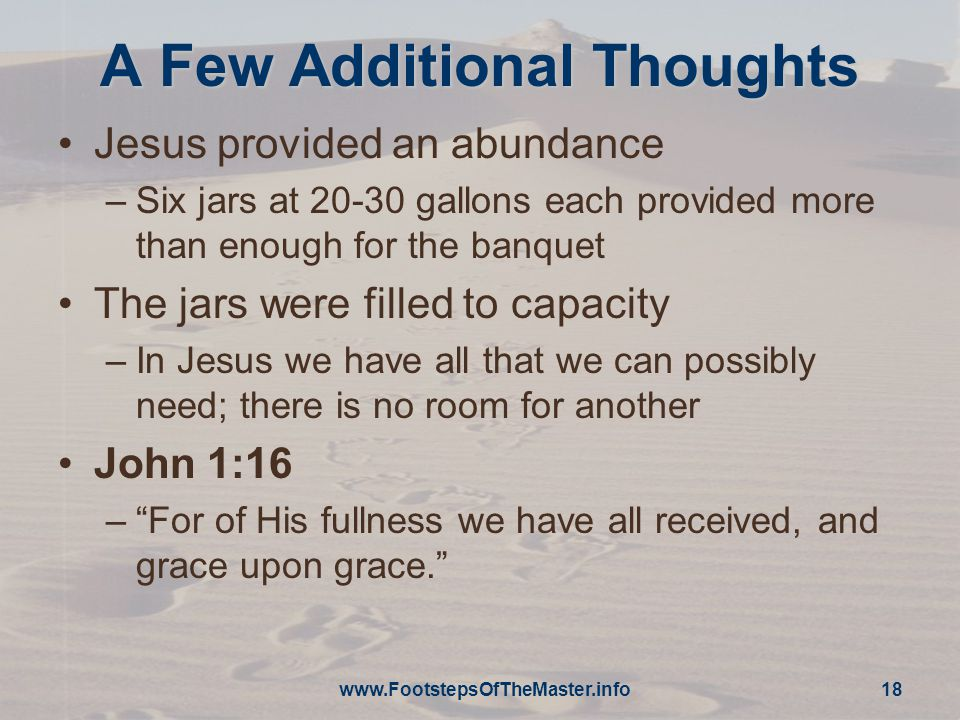 www.FootstepsOfTheMaster.info 18 A Few Additional Thoughts Jesus provided an abundance –Six jars at 20-30 gallons each provided more than enough for the banquet The jars were filled to capacity –In Jesus we have all that we can possibly need; there is no room for another John 1:16 – For of His fullness we have all received, and grace upon grace.