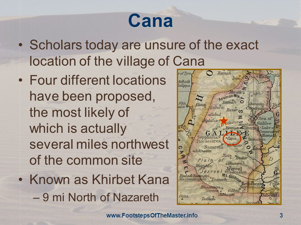 www.FootstepsOfTheMaster.info 3 Cana Scholars today are unsure of the exact location of the village of Cana Four different locations have been proposed, the most likely of which is actually several miles northwest of the common site Known as Khirbet Kana –9 mi North of Nazareth