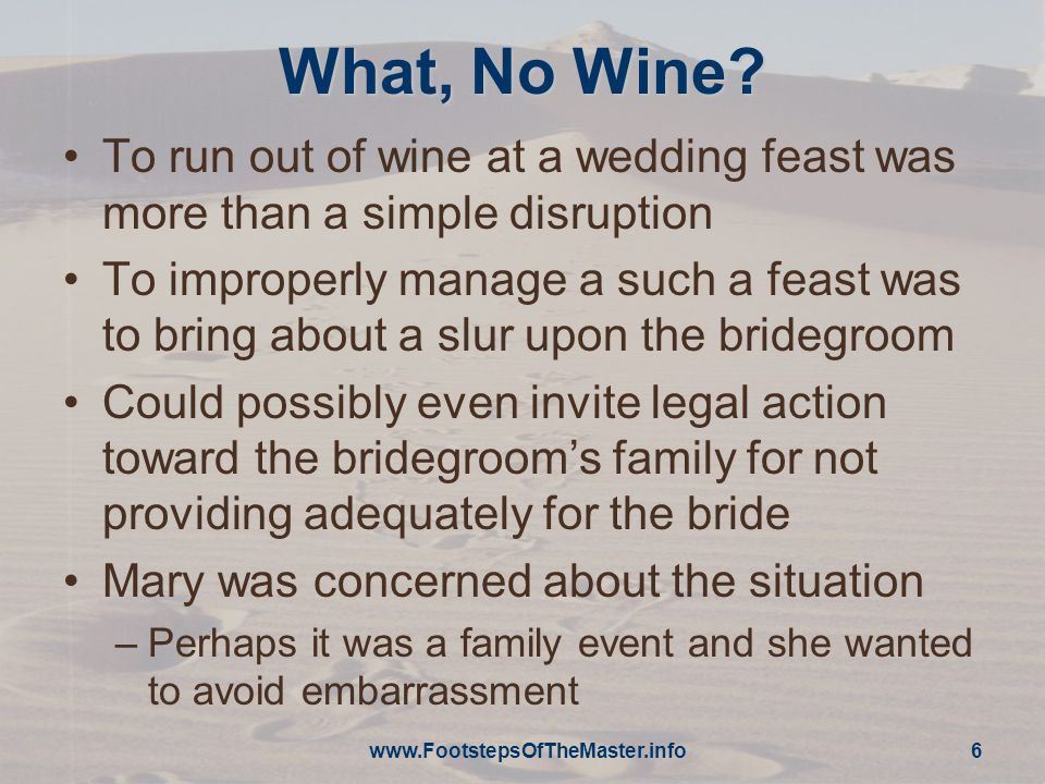 www.FootstepsOfTheMaster.info 6 What, No Wine? To run out of wine at a wedding feast was more than a simple disruption To improperly manage a such a f