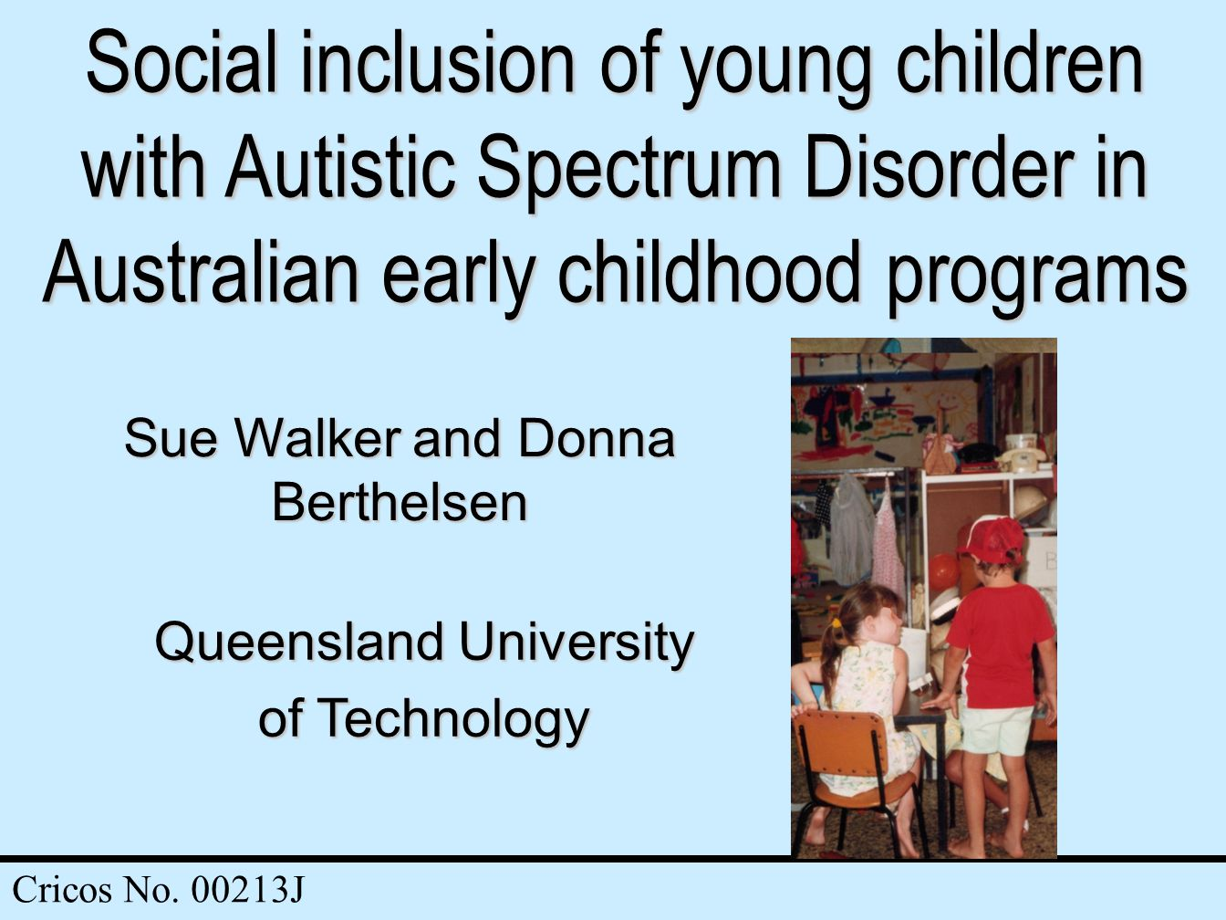 Social inclusion of young children with Autistic Spectrum Disorder in Australian early childhood programs Sue Walker and Donna Berthelsen Queensland University of Technology Cricos No.