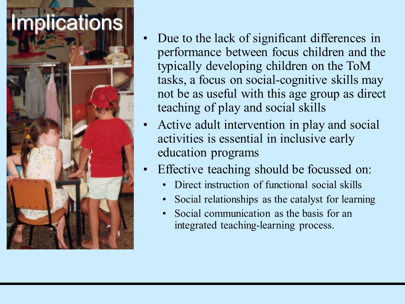 Due to the lack of significant differences in performance between focus children and the typically developing children on the ToM tasks, a focus on social-cognitive skills may not be as useful with this age group as direct teaching of play and social skills Active adult intervention in play and social activities is essential in inclusive early education programs Effective teaching should be focussed on: Direct instruction of functional social skills Social relationships as the catalyst for learning Social communication as the basis for an integrated teaching-learning process.