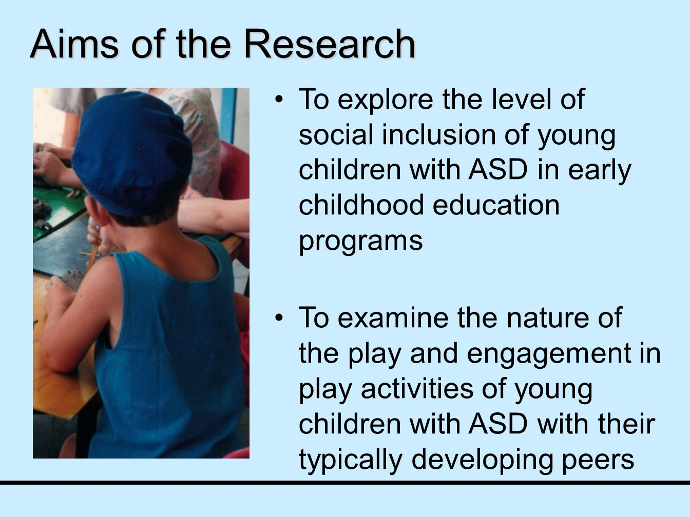 To explore the level of social inclusion of young children with ASD in early childhood education programs To examine the nature of the play and engagement in play activities of young children with ASD with their typically developing peers Aims of the Research