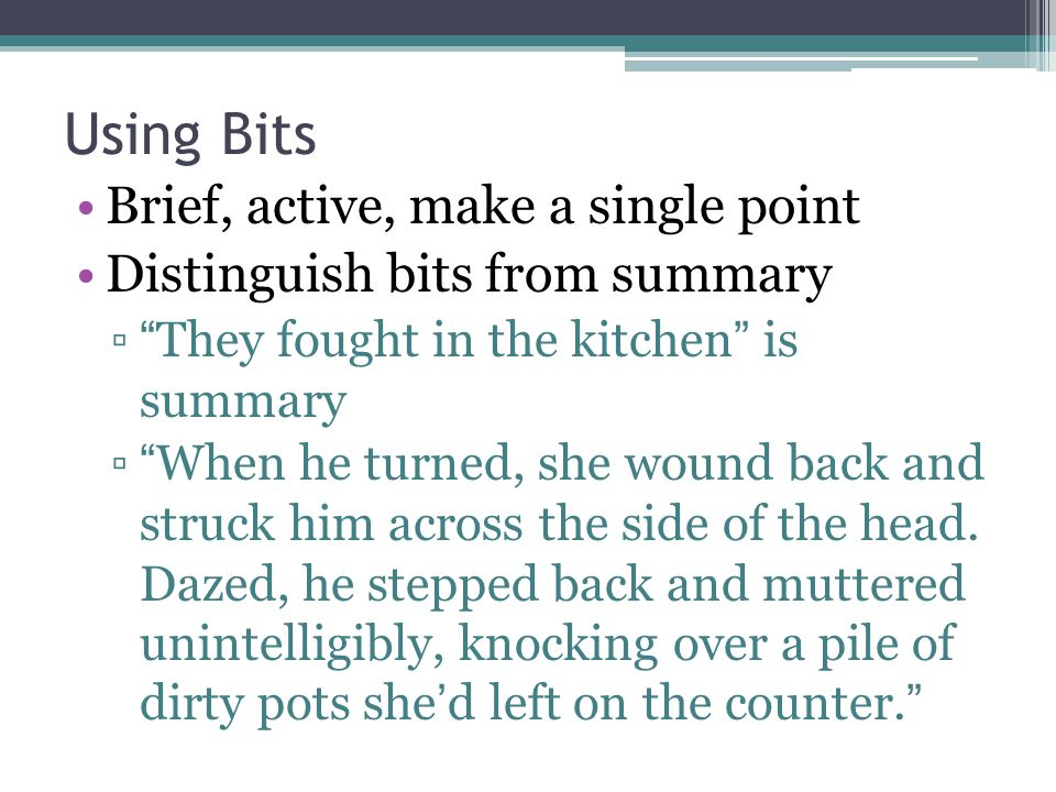 """Using Bits Brief, active, make a single point Distinguish bits from summary ▫""""They fought in the kitchen"""" is summary ▫""""When he turned, she wound back"""