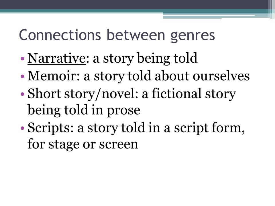Connections between genres Narrative: a story being told Memoir: a story told about ourselves Short story/novel: a fictional story being told in prose