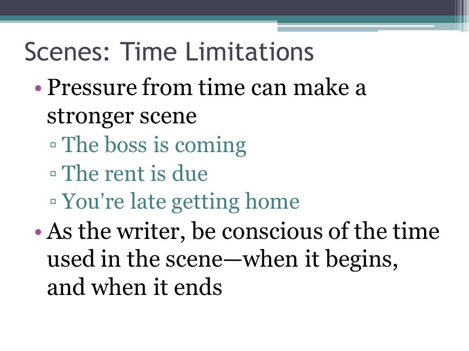 Scenes: Time Limitations Pressure from time can make a stronger scene ▫The boss is coming ▫The rent is due ▫You're late getting home As the writer, be