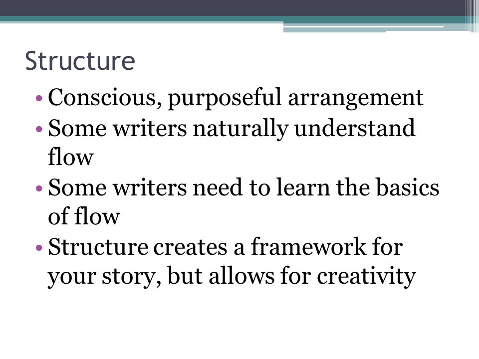 Structure Conscious, purposeful arrangement Some writers naturally understand flow Some writers need to learn the basics of flow Structure creates a f
