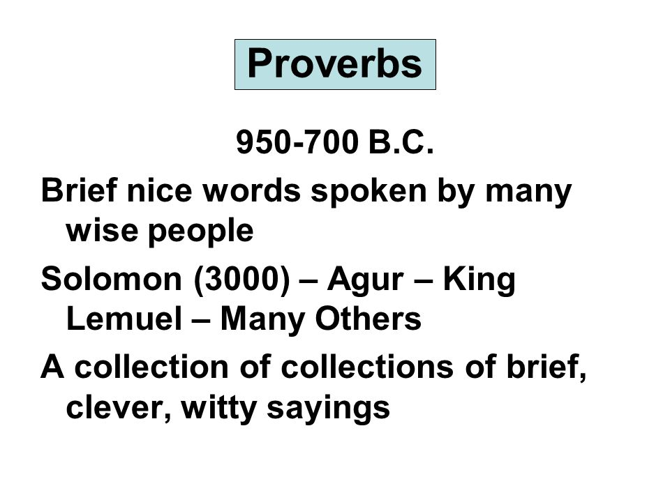 Proverbs 950-700 B.C. Brief nice words spoken by many wise people Solomon (3000) – Agur – King Lemuel – Many Others A collection of collections of bri