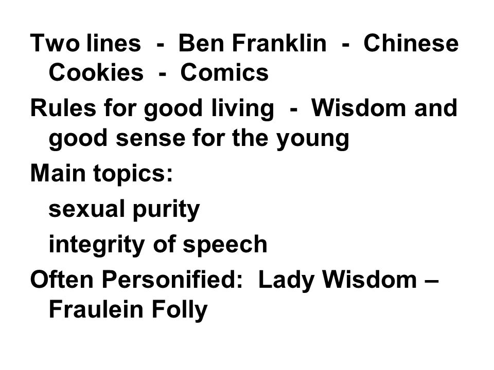 Two lines - Ben Franklin - Chinese Cookies - Comics Rules for good living - Wisdom and good sense for the young Main topics: sexual purity integrity of speech Often Personified: Lady Wisdom – Fraulein Folly