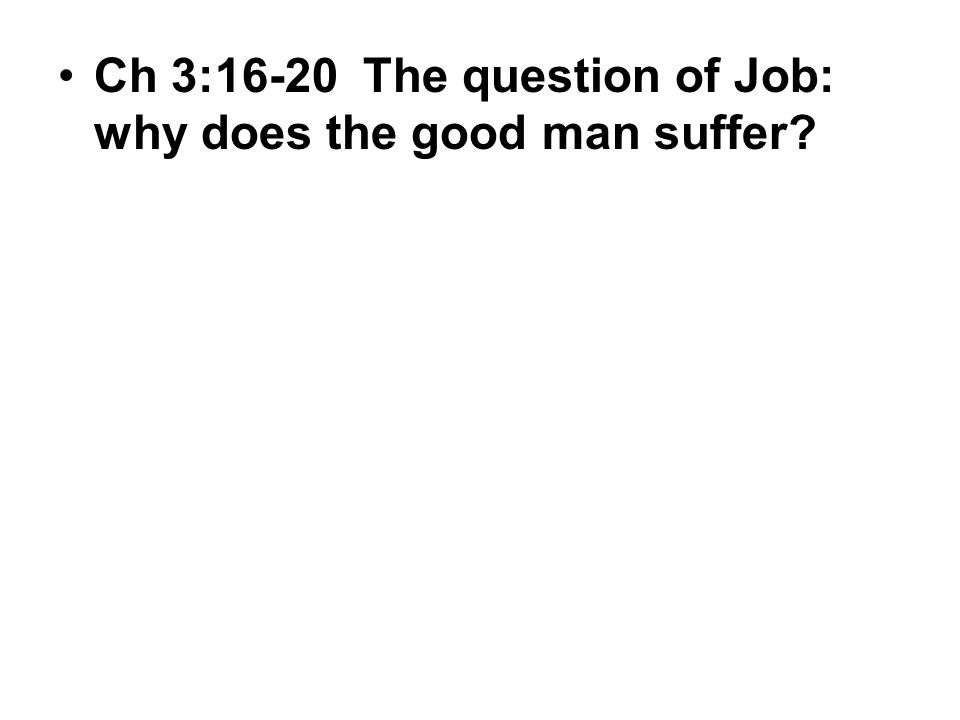 Ch 3:16-20 The question of Job: why does the good man suffer