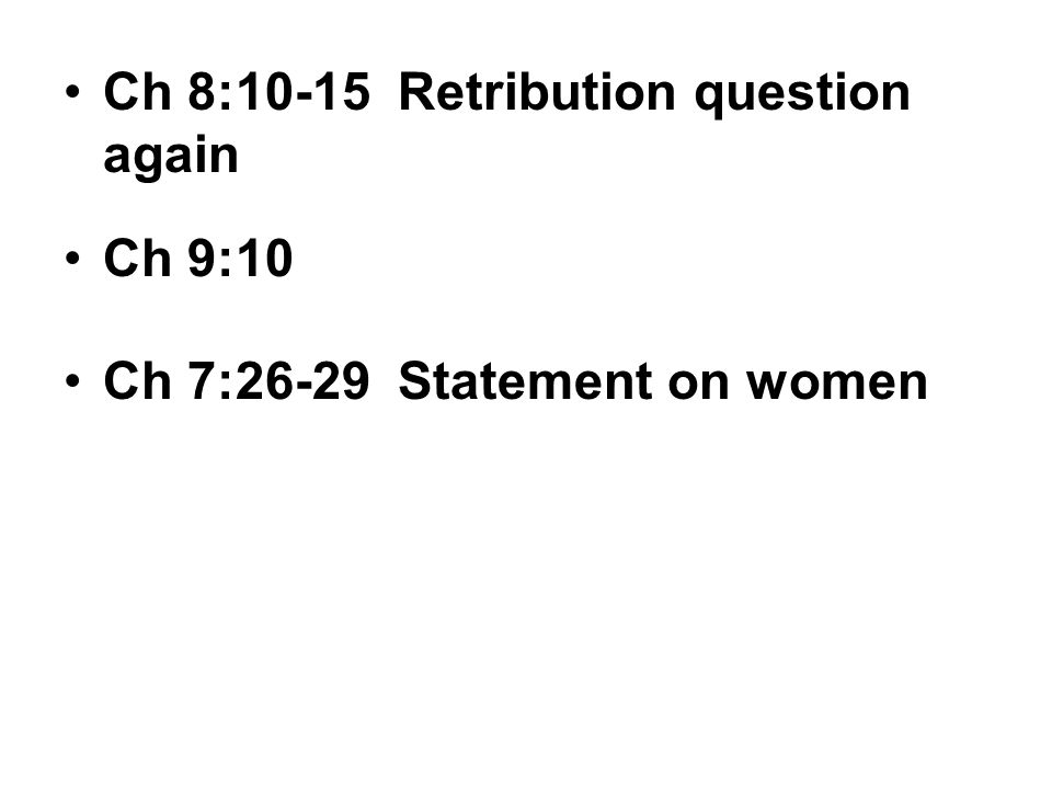 Ch 8:10-15 Retribution question again Ch 9:10 Ch 7:26-29 Statement on women