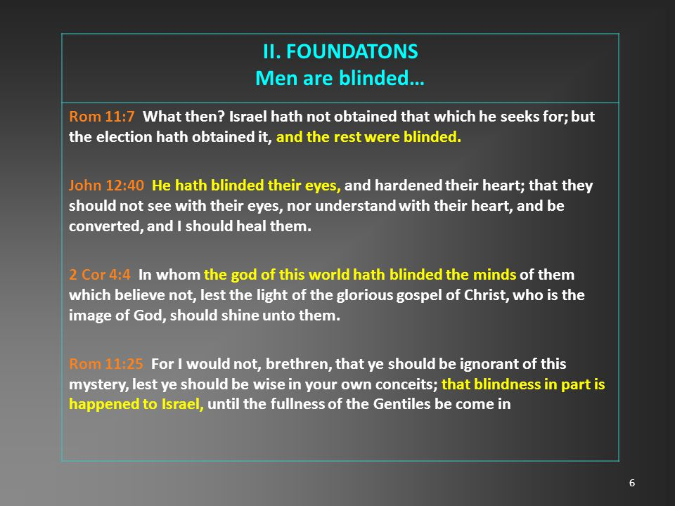 6 II. FOUNDATONS Men are blinded… Rom 11:7 What then.