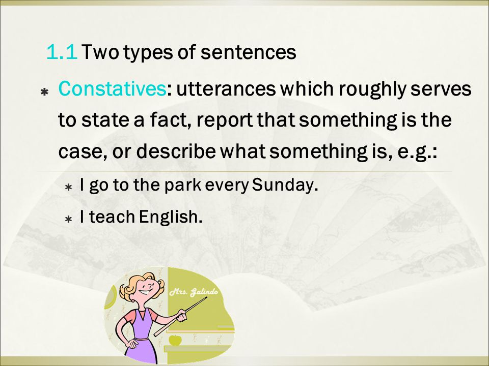 1.1 Two types of sentences  Constatives: utterances which roughly serves to state a fact, report that something is the case, or describe what something is, e.g.:  I go to the park every Sunday.