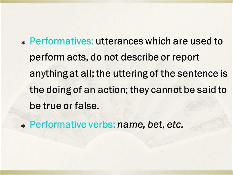  Performatives: utterances which are used to perform acts, do not describe or report anything at all; the uttering of the sentence is the doing of an action; they cannot be said to be true or false.