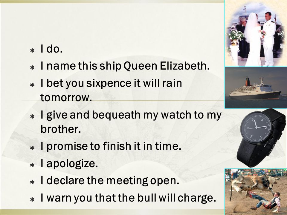  I do.  I name this ship Queen Elizabeth.  I bet you sixpence it will rain tomorrow.