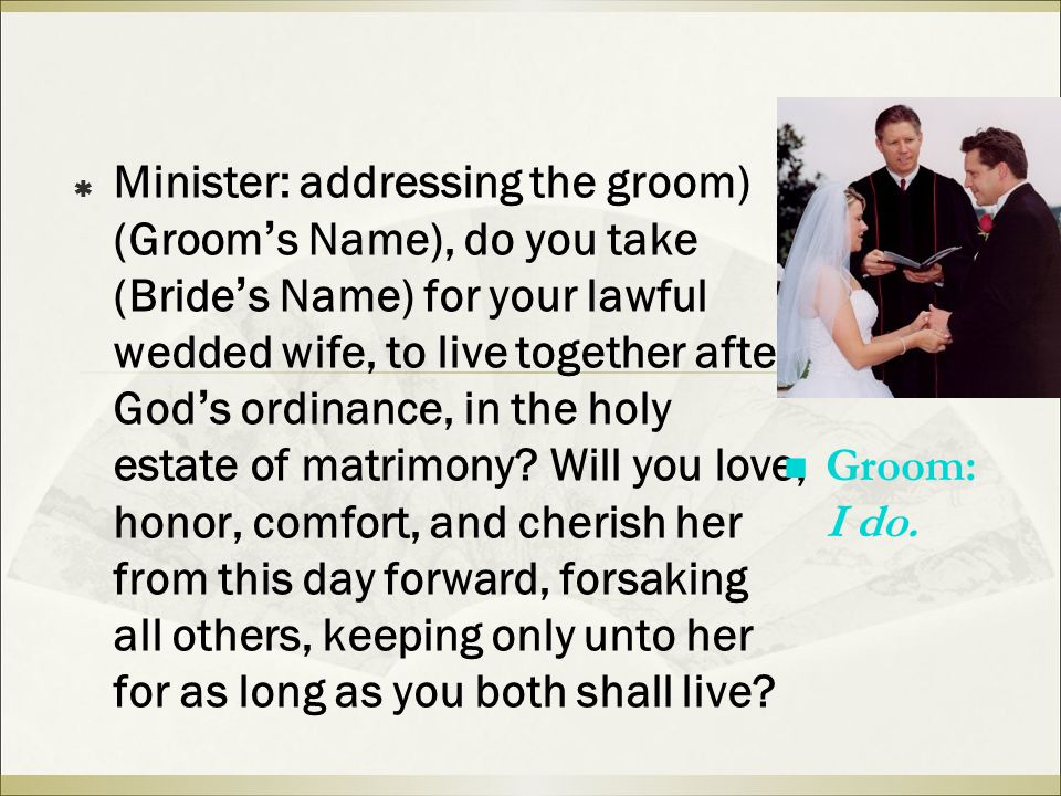  Minister: addressing the groom) (Groom ' s Name), do you take (Bride ' s Name) for your lawful wedded wife, to live together after God ' s ordinance, in the holy estate of matrimony.