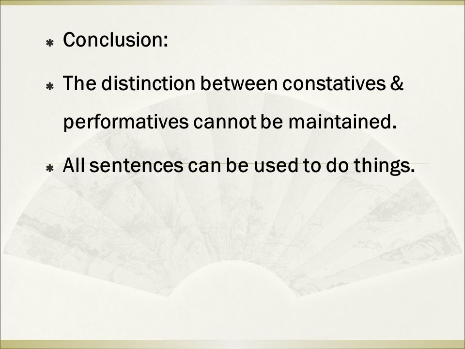  Conclusion:  The distinction between constatives & performatives cannot be maintained.