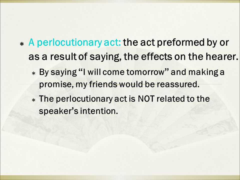  A perlocutionary act: the act preformed by or as a result of saying, the effects on the hearer.