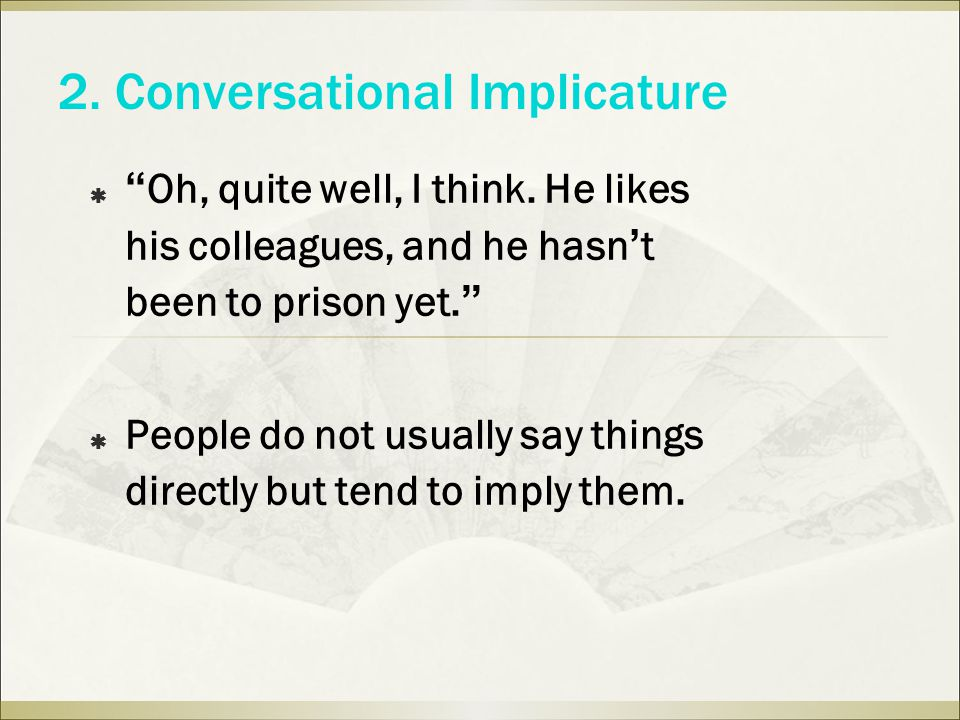 2. Conversational Implicature  Oh, quite well, I think.