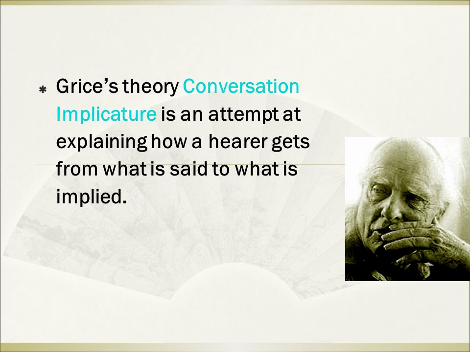  Grice ' s theory Conversation Implicature is an attempt at explaining how a hearer gets from what is said to what is implied.