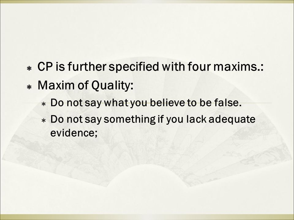  CP is further specified with four maxims.:  Maxim of Quality:  Do not say what you believe to be false.