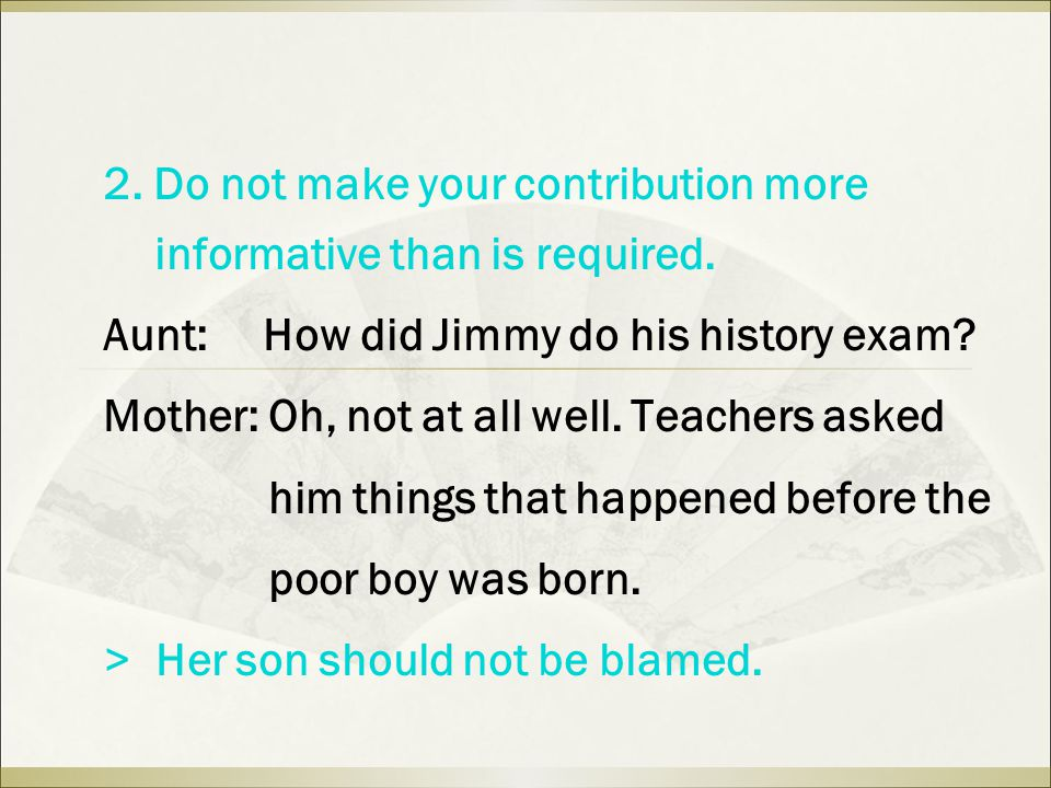 2. Do not make your contribution more informative than is required. Aunt: How did Jimmy do his history exam? Mother: Oh, not at all well. Teachers ask