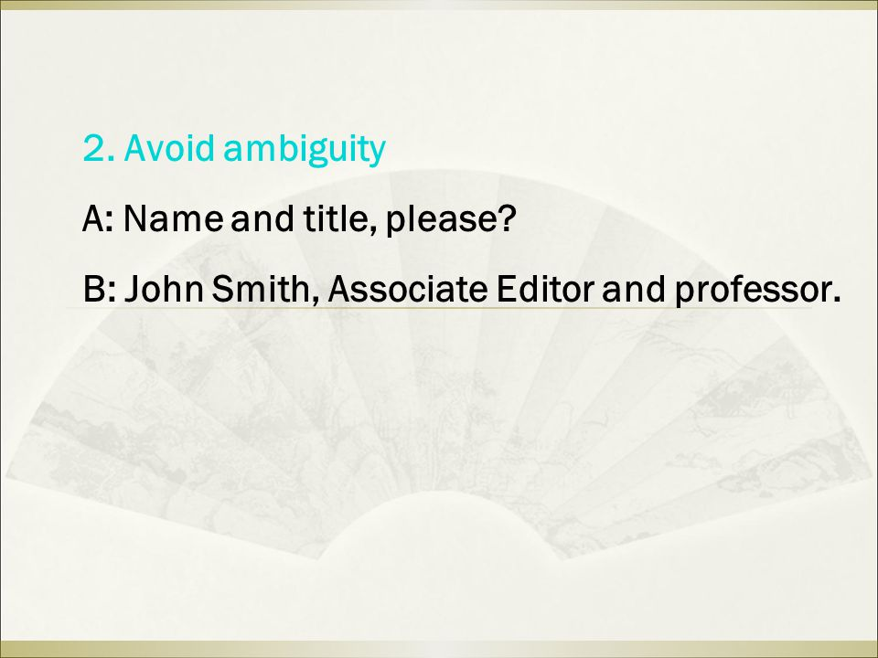 2. Avoid ambiguity A: Name and title, please? B: John Smith, Associate Editor and professor.